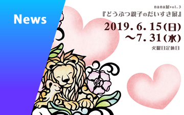 2019/06/04 nana展Vol.3『どうぶつ親子のだいすき展』のお知らせ