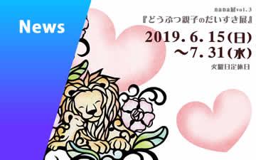 2019/06/04 nana展Vol.3『どうぶつ親子のだいすき展』のお知らせ @千駄木 F9(エフナインさん)